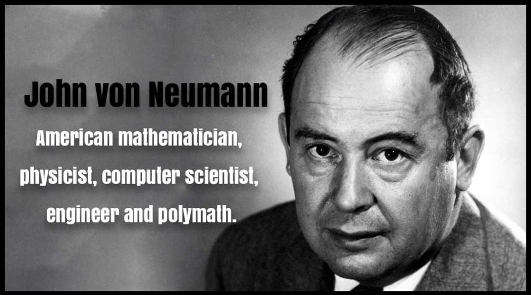 John von Neumann American mathematician, physicist, computer scientist, engineer and polymath.